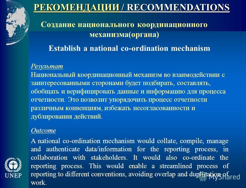 РЕКОМЕНДАЦИИ / RECOMMENDATIONS Создание национального координационного механизма(органа) Establish a national co-ordination mechanism Результат Национальный координационный механизм во взаимодействии с заинтересованными сторонами будет подбирать, сос