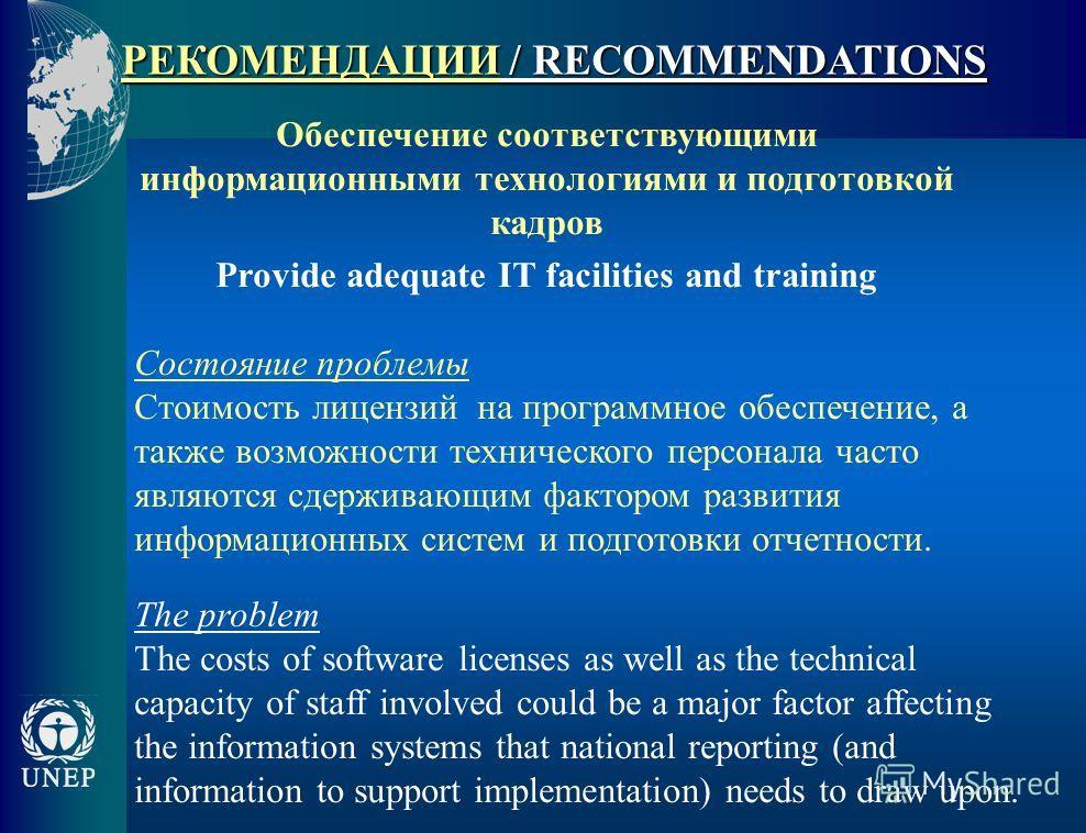 РЕКОМЕНДАЦИИ / RECOMMENDATIONS Обеспечение соответствующими информационными технологиями и подготовкой кадров Provide adequate IT facilities and training Состояние проблемы Стоимость лицензий на программное обеспечение, а также возможности техническо