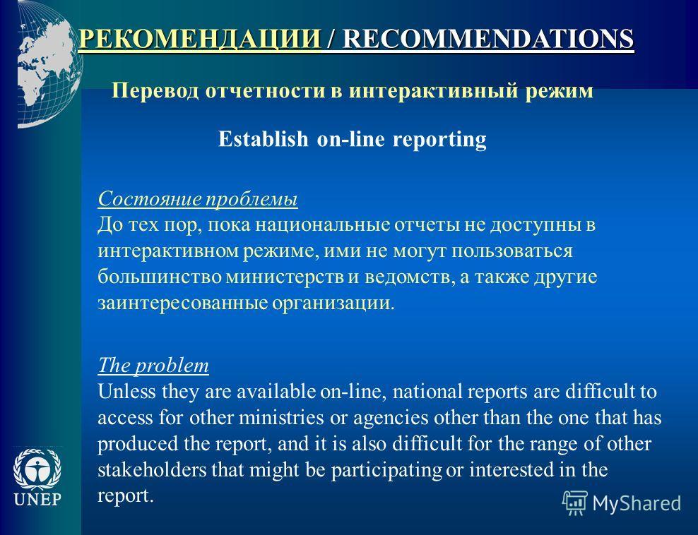 РЕКОМЕНДАЦИИ / RECOMMENDATIONS Перевод отчетности в интерактивный режим Establish on-line reporting Состояние проблемы До тех пор, пока национальные отчеты не доступны в интерактивном режиме, ими не могут пользоваться большинство министерств и ведомс
