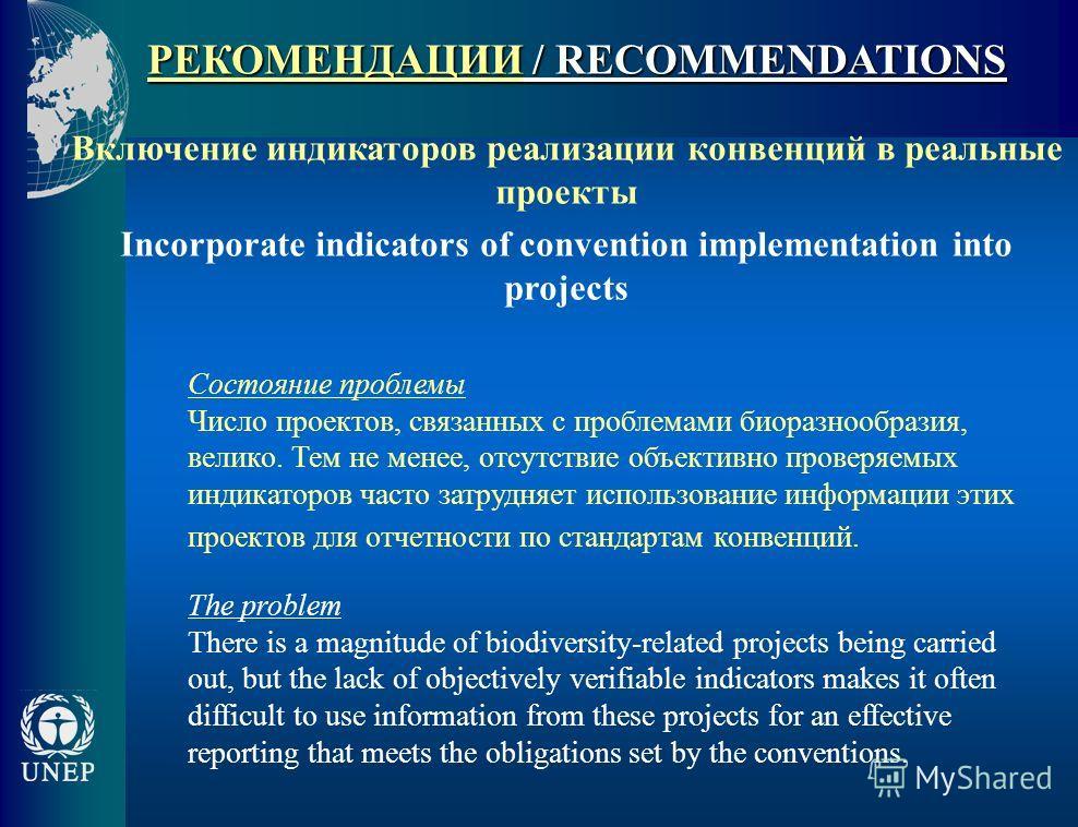РЕКОМЕНДАЦИИ / RECOMMENDATIONS Включение индикаторов реализации конвенций в реальные проекты Incorporate indicators of convention implementation into projects Состояние проблемы Число проектов, связанных с проблемами биоразнообразия, велико. Тем не м