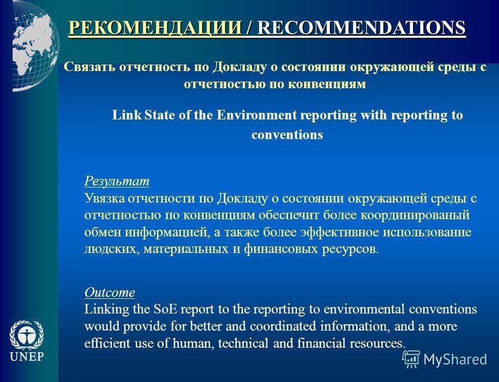 РЕКОМЕНДАЦИИ / RECOMMENDATIONS Связать отчетность по Докладу о соcтоянии окружающей среды с отчетностью по конвенциям Link State of the Environment reporting with reporting to conventions Результат Увязка отчетности по Докладу о состоянии окружающей