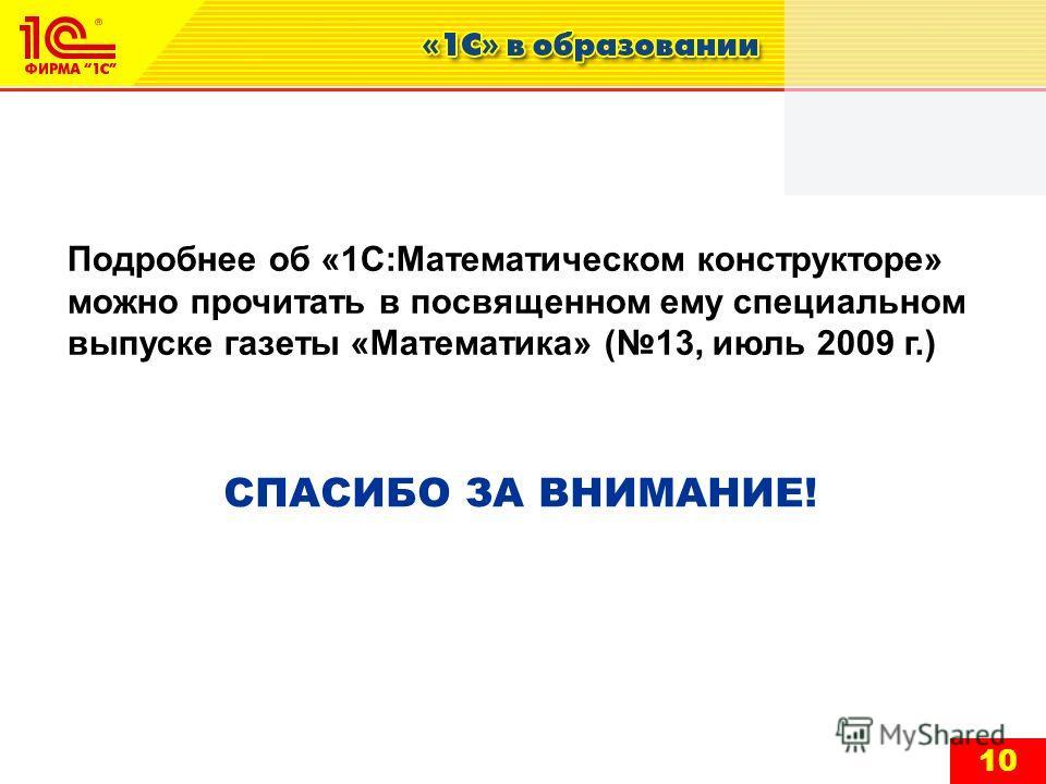10 СПАСИБО ЗА ВНИМАНИЕ! Подробнее об «1С:Математическом конструкторе» можно прочитать в посвященном ему специальном выпуске газеты «Математика» (13, июль 2009 г.)
