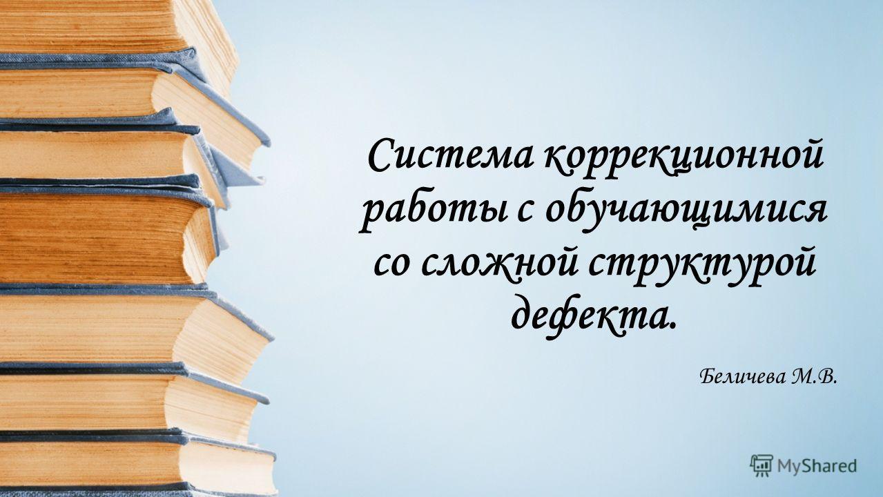 Система коррекционной работы с обучающимися со сложной структурой дефекта. Беличева М.В.