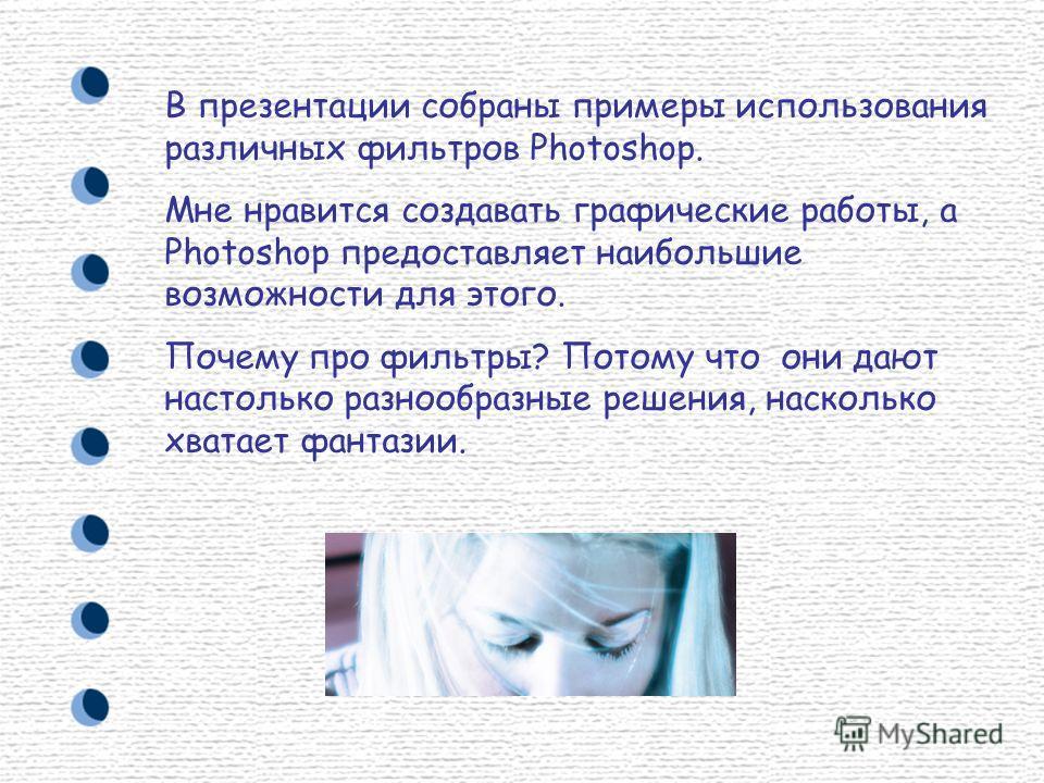 В презентации собраны примеры использования различных фильтров Photoshop. Мне нравится создавать графические работы, а Photoshop предоставляет наибольшие возможности для этого. Почему про фильтры? Потому что они дают настолько разнообразные решения,