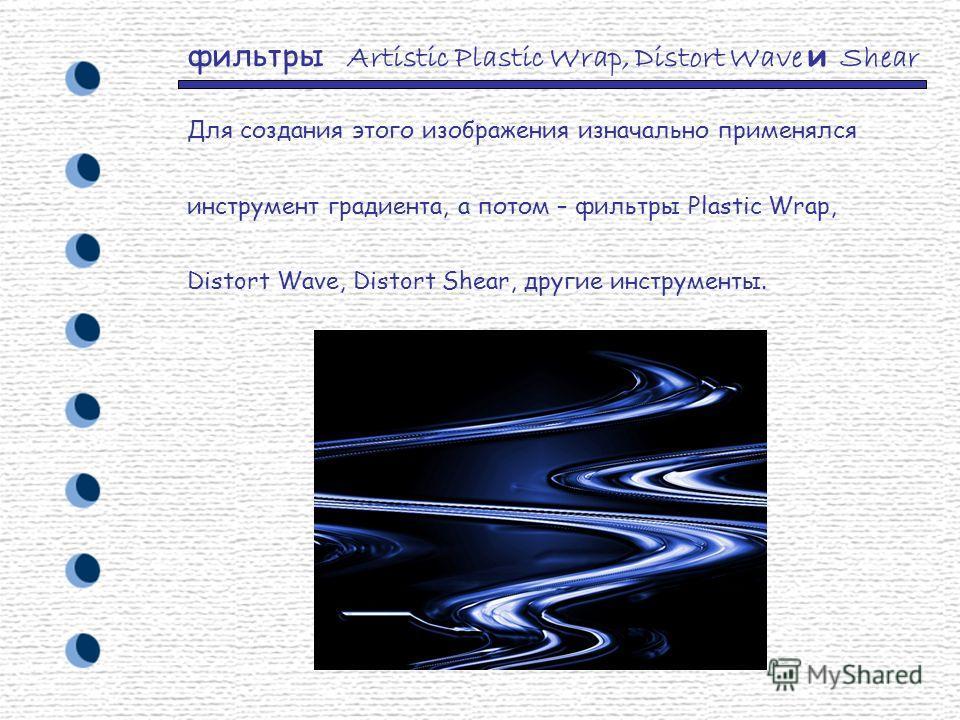 фильтры Artistic Plastic Wrap, Distort Wave и Shear Для создания этого изображения изначально применялся инструмент градиента, а потом – фильтры Plastic Wrap, Distort Wave, Distort Shear, другие инструменты.