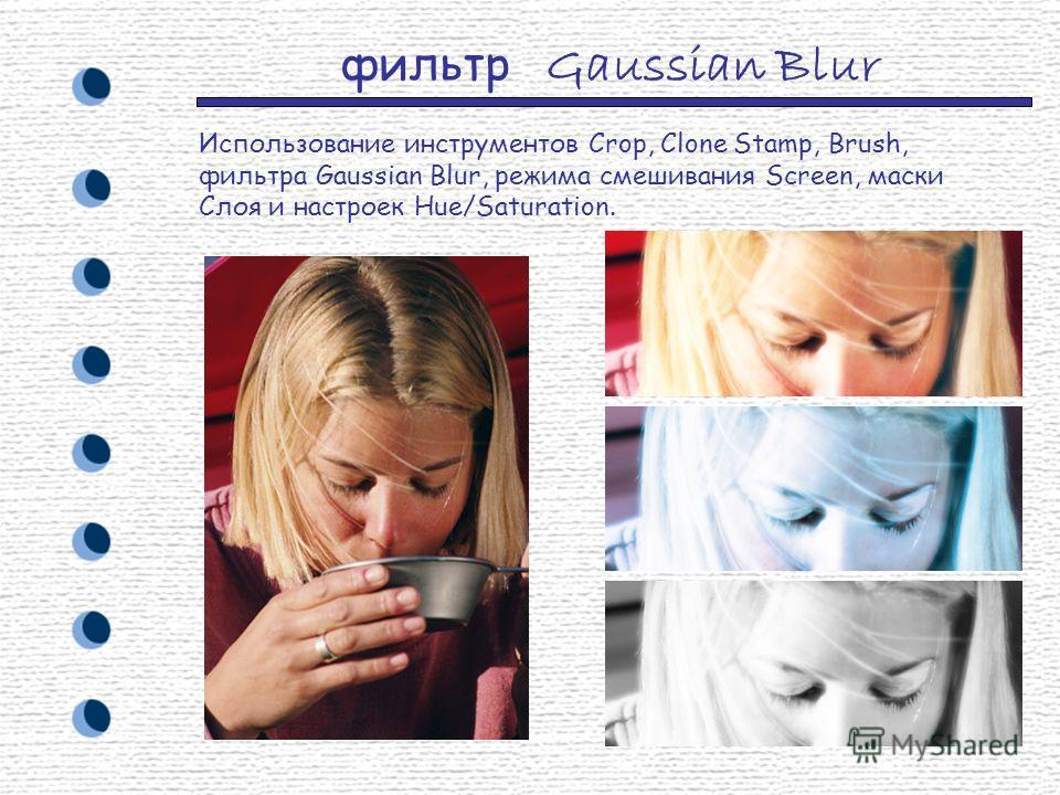 фильтр Gaussian Blur Использование инструментов Crop, Clone Stamp, Brush, фильтра Gaussian Blur, режима смешивания Screen, маски Слоя и настроек Hue/Saturation.