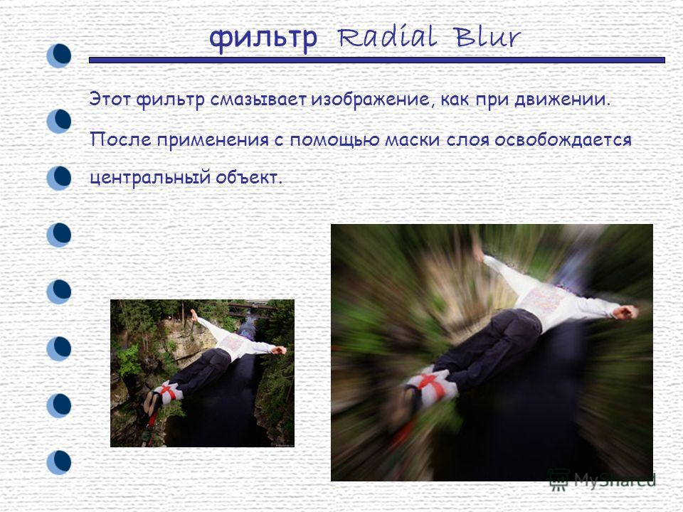 фильтр Radial Blur Этот фильтр смазывает изображение, как при движении. После применения с помощью маски слоя освобождается центральный объект.