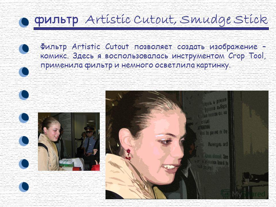 фильтр Artistic Cutout, Smudge Stick Фильтр Artistic Cutout позволяет создать изображение – комикс. Здесь я воспользовалась инструментом Crop Tool, применила фильтр и немного осветлила картинку.