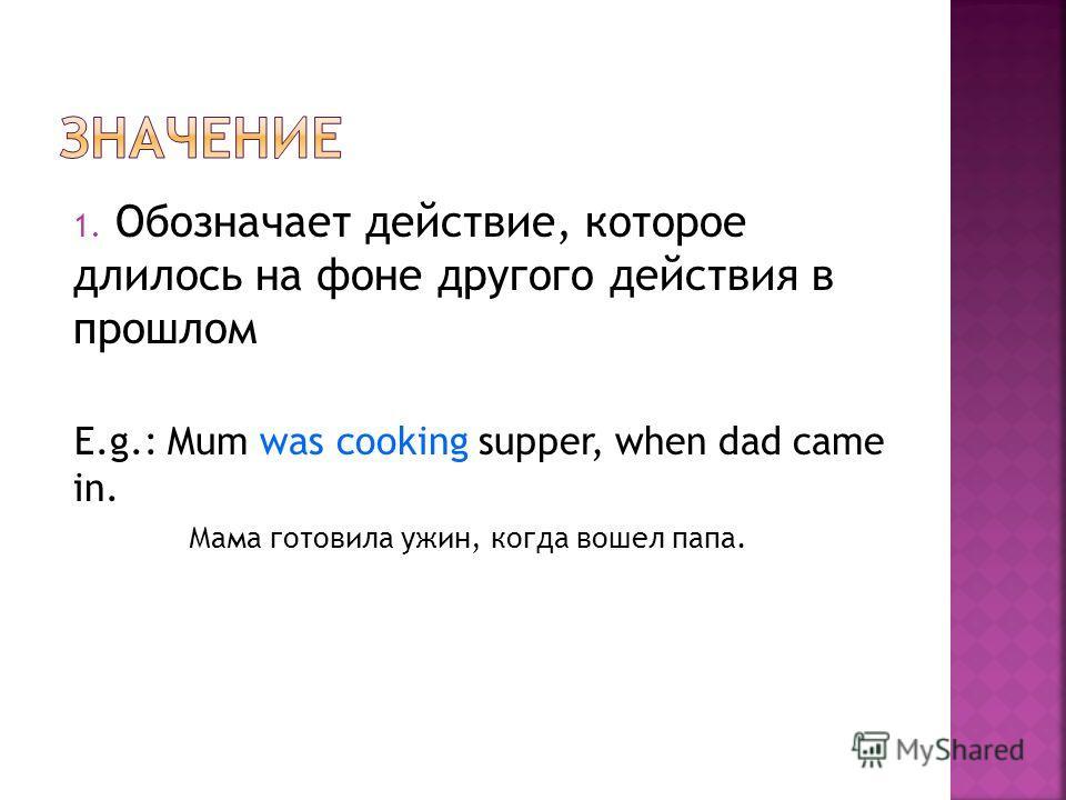 1. Обозначает действие, которое длилось на фоне другого действия в прошлом E.g.: Mum was cooking supper, when dad came in. Мама готовила ужин, когда вошел папа.