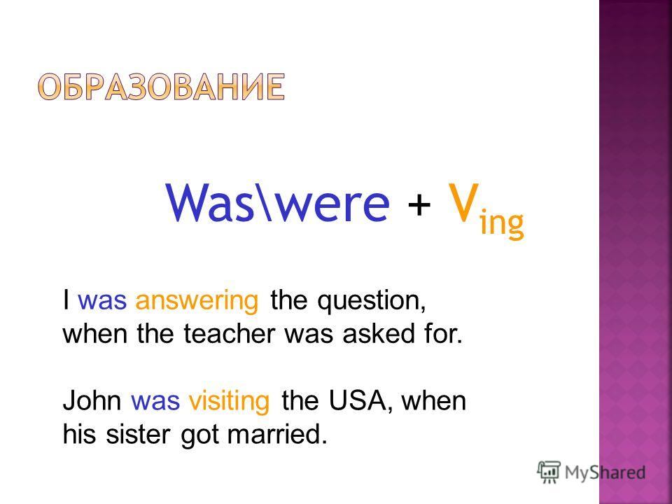 Was\were + V ing I was answering the question, when the teacher was asked for. John was visiting the USA, when his sister got married.