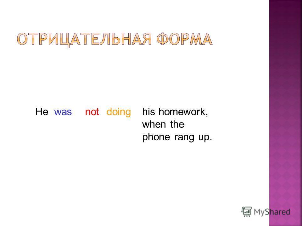doingwashis homework, when the phone rang up. Henot
