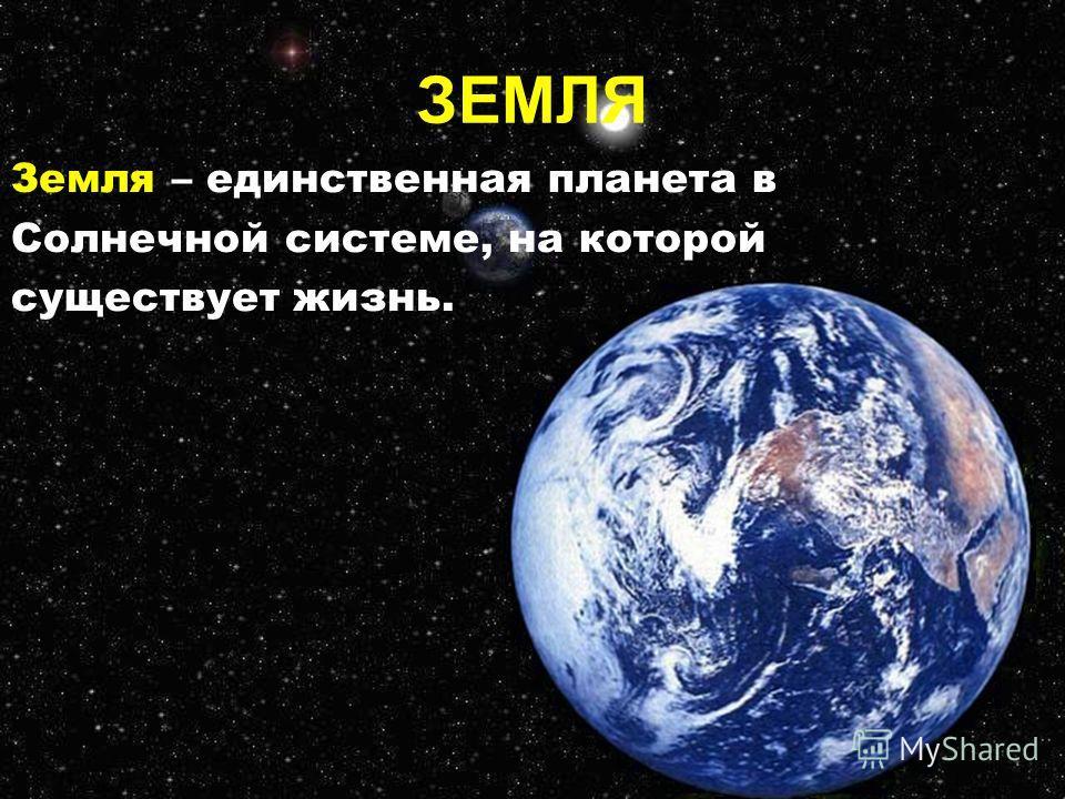 ЗЕМЛЯ Земля – единственная планета в Солнечной системе, на которой существует жизнь.