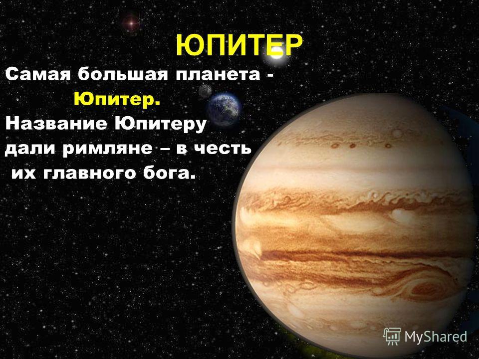 Самая большая планета - Юпитер. Название Юпитеру дали римляне – в честь их главного бога. ЮПИТЕР