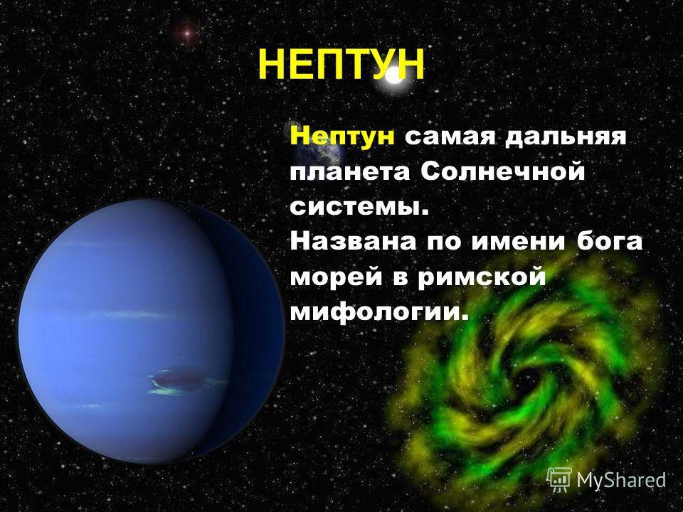 Нептун самая дальняя планета Солнечной системы. Названа по имени бога морей в римской мифологии. НЕПТУН