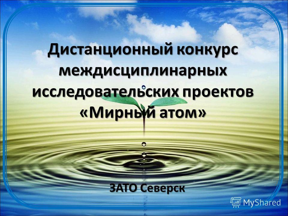 Дистанционный конкурс междисциплинарных исследовательских проектов «Мирный атом» ЗАТО Северск
