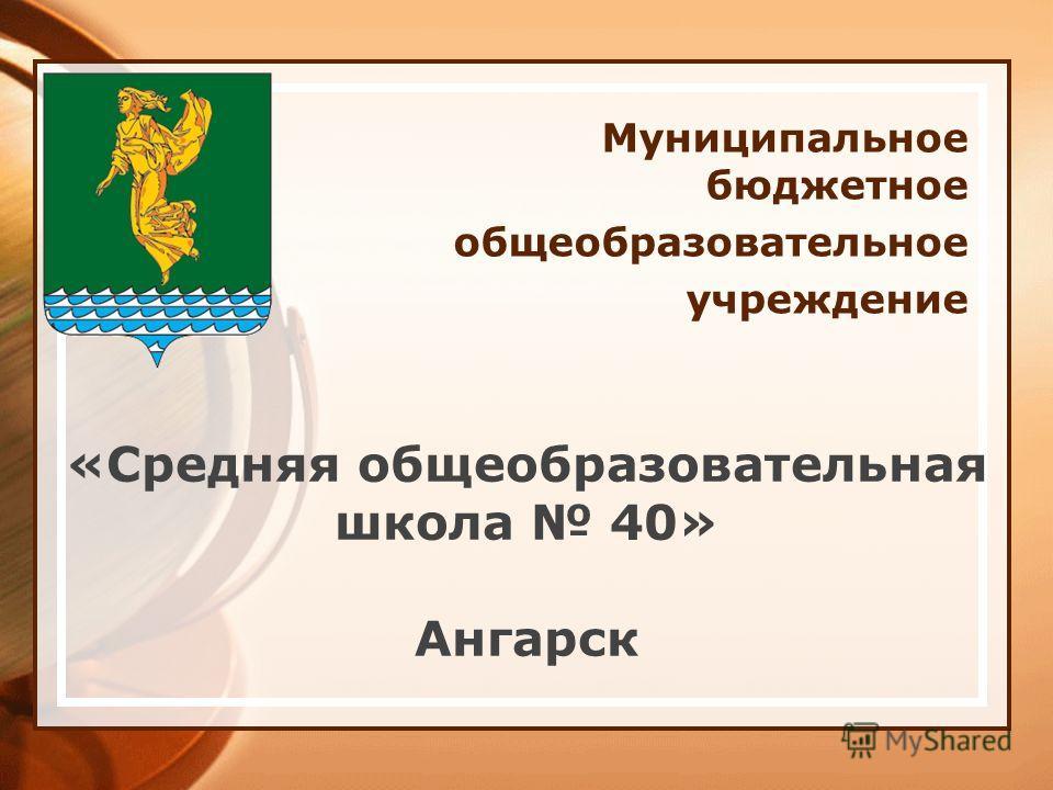 Муниципальное бюджетное общеобразовательное учреждение «Средняя общеобразовательная школа 40» Ангарск