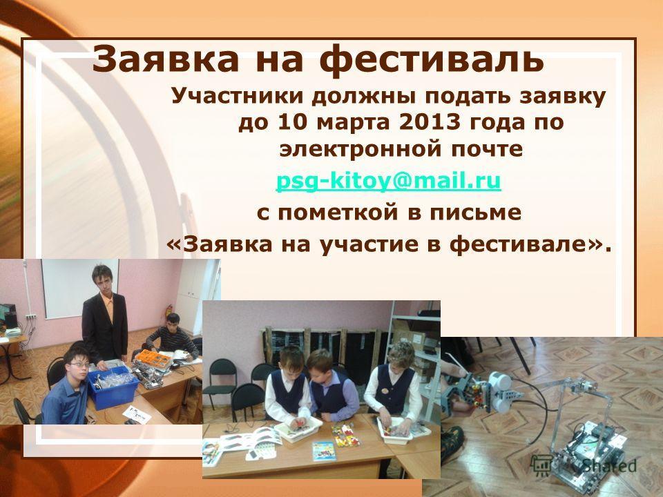 Заявка на фестиваль Участники должны подать заявку до 10 марта 2013 года по электронной почте psg-kitoy@mail.ru с пометкой в письме «Заявка на участие в фестивале».