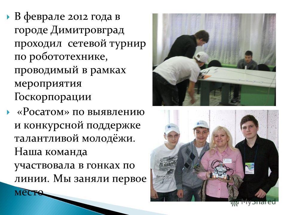 В феврале 2012 года в городе Димитровград проходил сетевой турнир по робототехнике, проводимый в рамках мероприятия Госкорпорации «Росатом» по выявлению и конкурсной поддержке талантливой молодёжи. Наша команда участвовала в гонках по линии. Мы занял