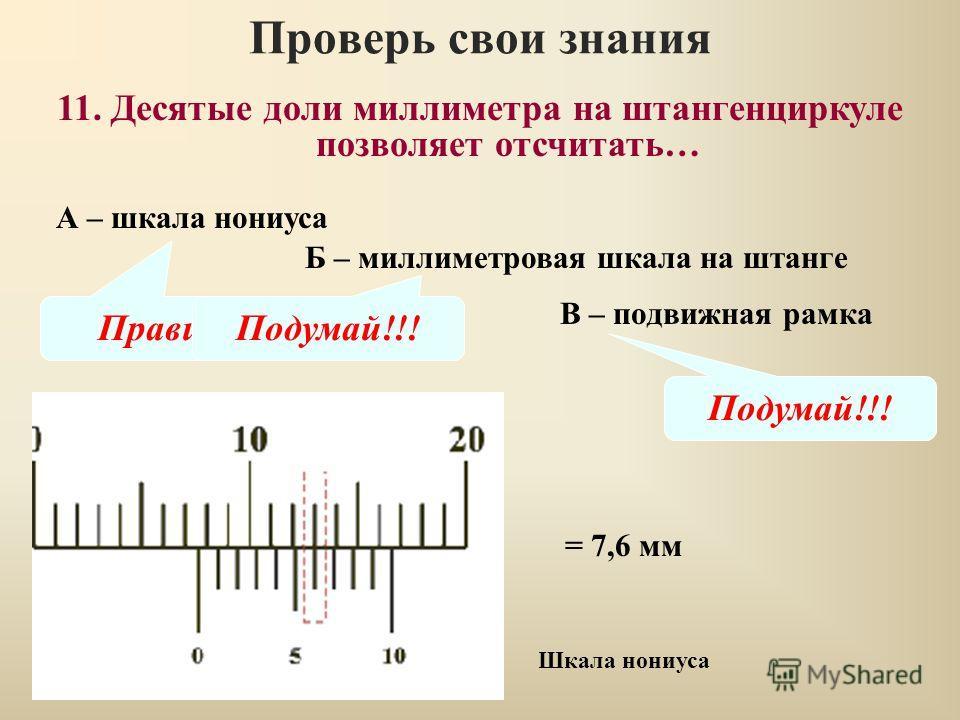 Проверь свои знания В – подвижная рамка 11. Десятые доли миллиметра на штангенциркуле позволяет отсчитать… А – шкала нониуса Б – миллиметровая шкала на штанге Правильно Подумай!!! Шкала нониуса = 7,6 мм
