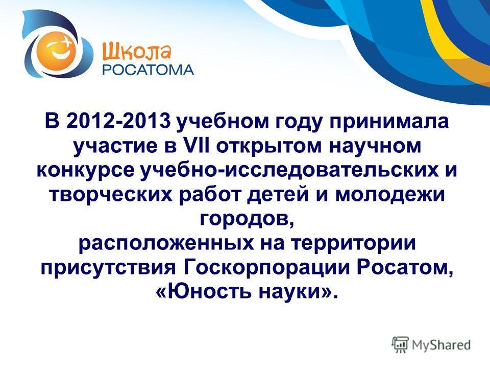 В 2012-2013 учебном году принимала участие в VII открытом научном конкурсе учебно-исследовательских и творческих работ детей и молодежи городов, расположенных на территории присутствия Госкорпорации Росатом, «Юность науки».
