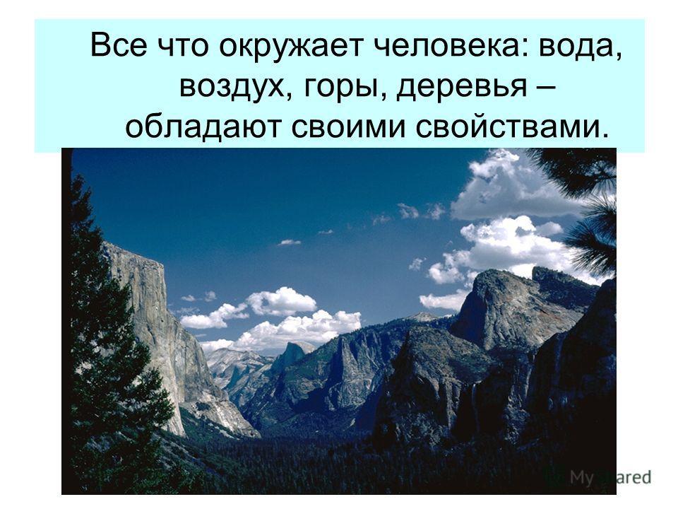 Все что окружает человека: вода, воздух, горы, деревья – обладают своими свойствами.