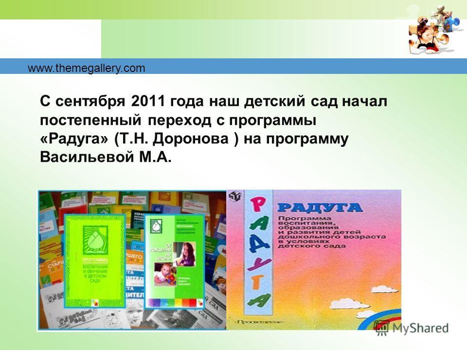 С сентября 2011 года наш детский сад начал постепенный переход с программы «Радуга» (Т.Н. Доронова ) на программу Васильевой М.А. www.themegallery.com