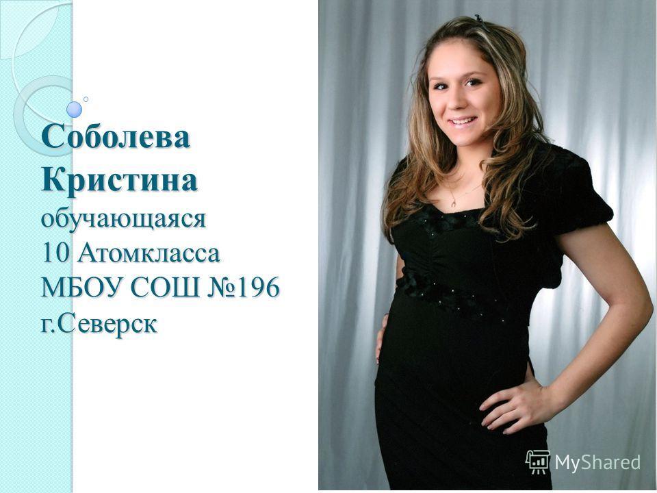 Соболева Кристина обучающаяся 10 Атомкласса МБОУ СОШ 196 г.Северск