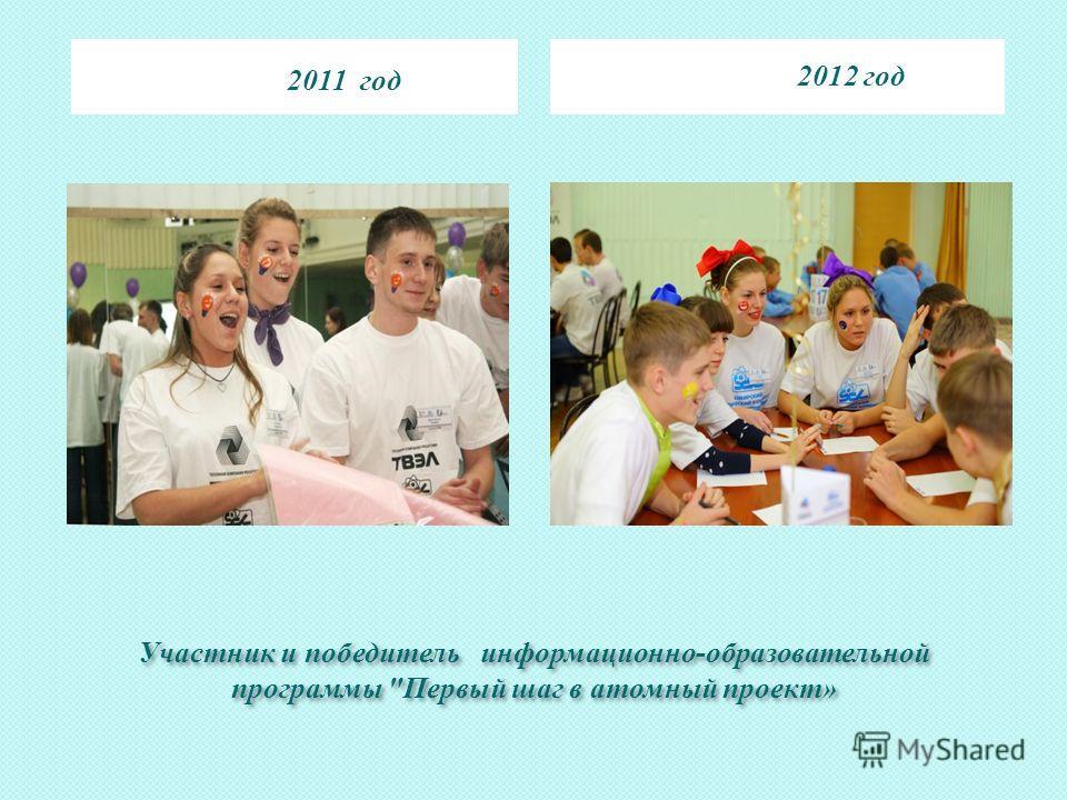Участник и победитель информационно-образовательной программы Первый шаг в атомный проект» 2011 год 2012 год