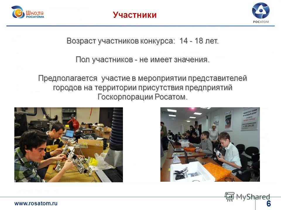 www.rosatom.ru 6 Участники Возраст участников конкурса: 14 - 18 лет. Пол участников - не имеет значения. Предполагается участие в мероприятии представителей городов на территории присутствия предприятий Госкорпорации Росатом.