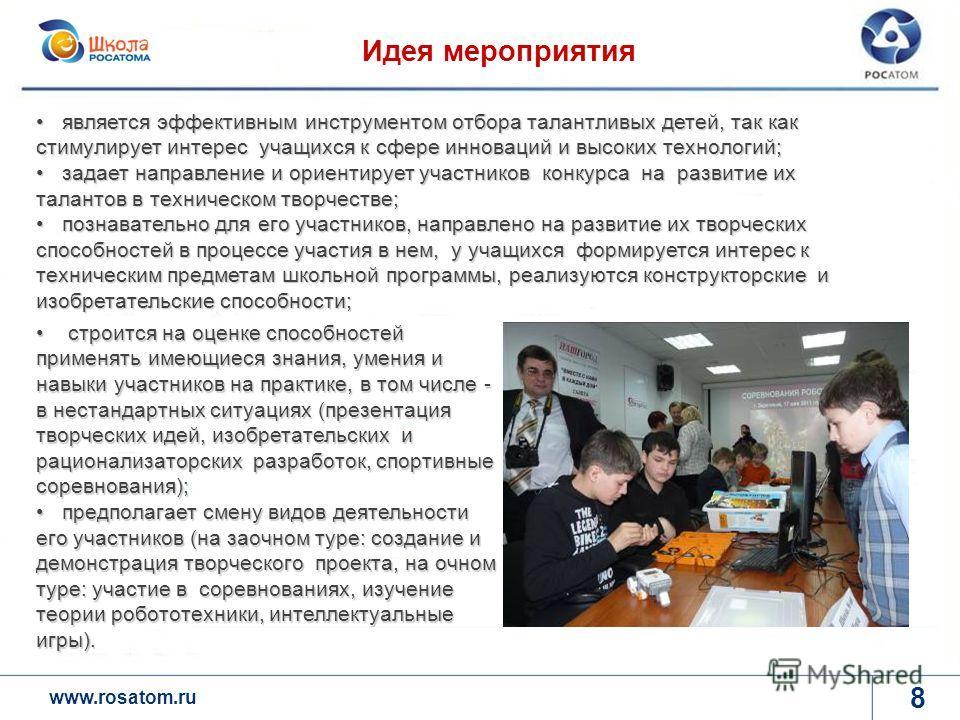 www.rosatom.ru ё 8 Идея мероприятия является эффективным инструментом отбора талантливых детей, так как стимулирует интерес учащихся к сфере инноваций и высоких технологий; является эффективным инструментом отбора талантливых детей, так как стимулиру