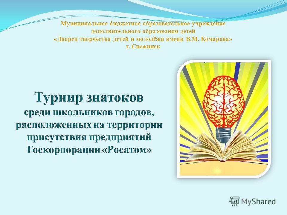 Муниципальное бюджетное образовательное учреждение дополнительного образования детей «Дворец творчества детей и молодёжи имени В.М. Комарова» г. Снежинск
