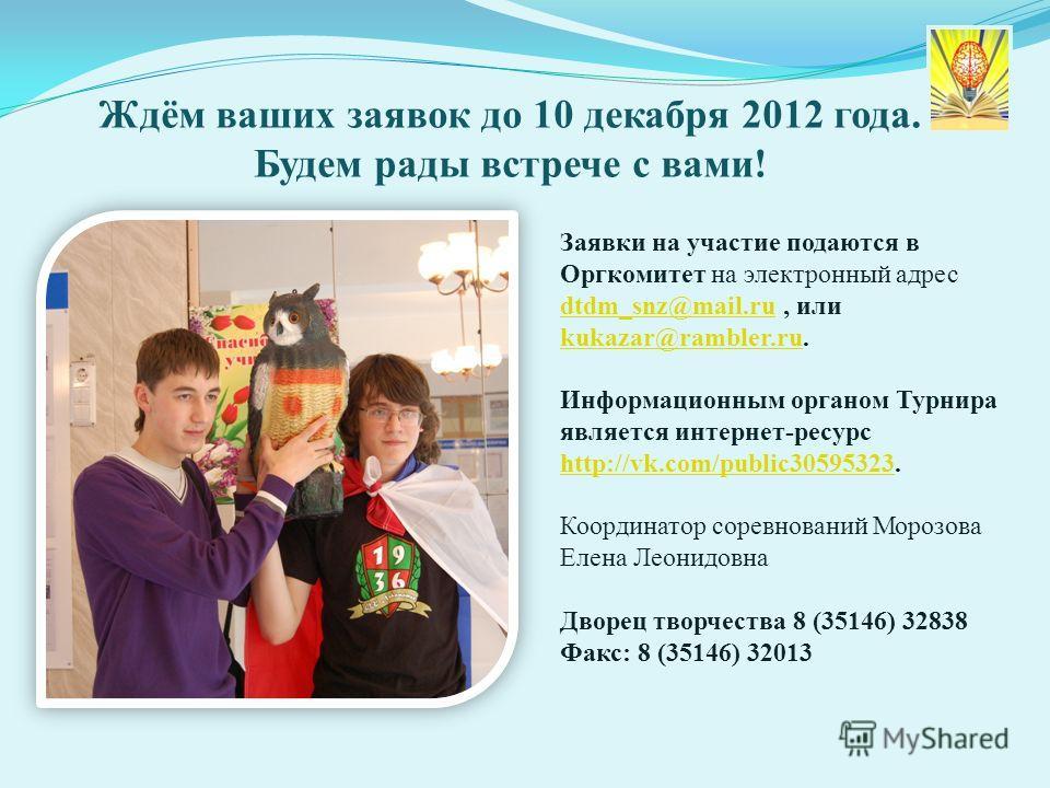 Ждём ваших заявок до 10 декабря 2012 года. Будем рады встрече с вами! Заявки на участие подаются в Оргкомитет на электронный адрес dtdm_snz@mail.ru, или kukazar@rambler.ru. dtdm_snz@mail.ru kukazar@rambler.ru Информационным органом Турнира является и