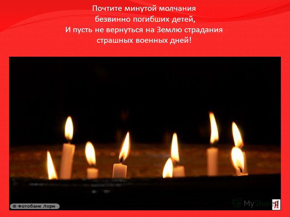 Почтите минутой молчания безвинно погибших детей, И пусть не вернуться на Землю страдания страшных военных дней!