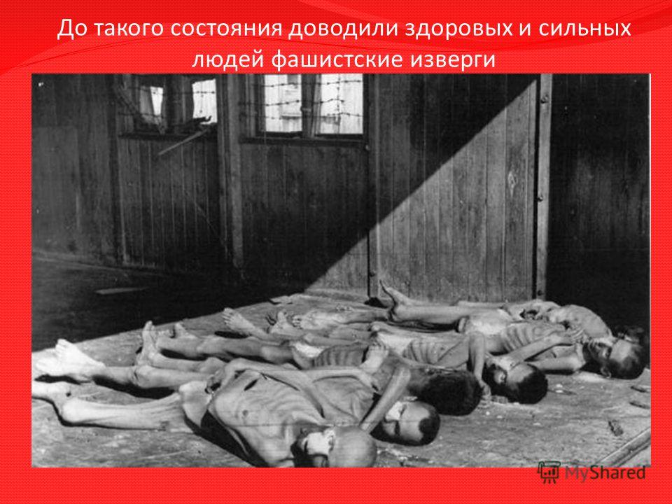 До такого состояния доводили здоровых и сильных людей фашистские изверги