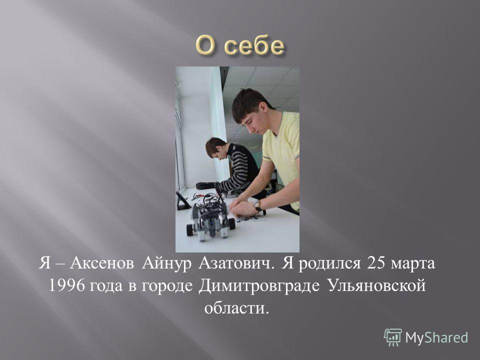 Я – Аксенов Айнур Азатович. Я родился 25 марта 1996 года в городе Димитровграде Ульяновской области.
