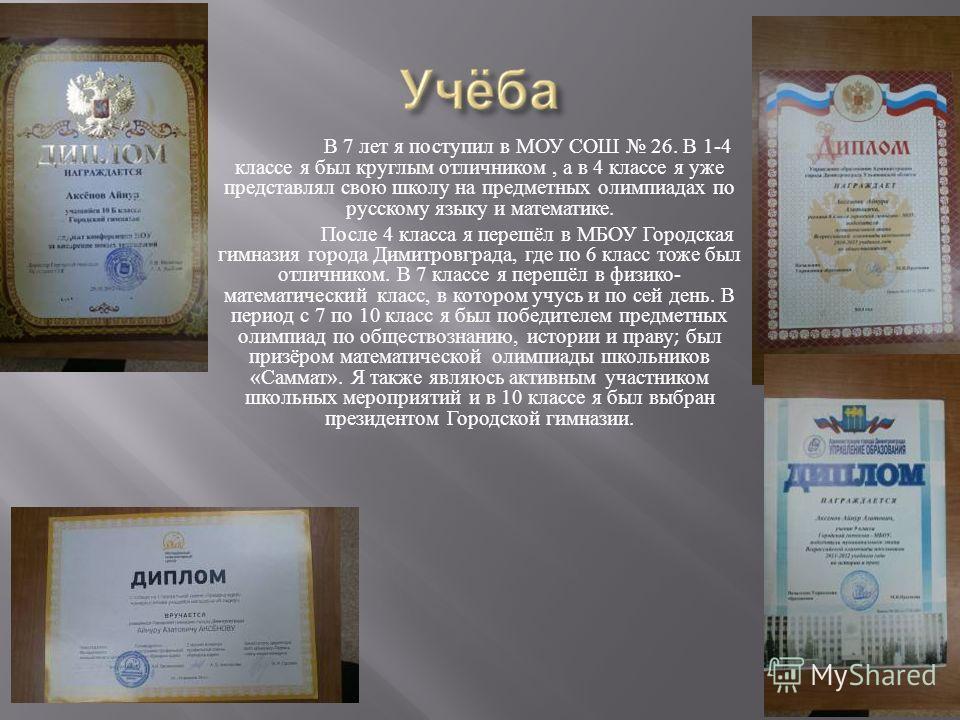 В 7 лет я поступил в МОУ СОШ 26. В 1-4 классе я был круглым отличником, а в 4 классе я уже представлял свою школу на предметных олимпиадах по русскому языку и математике. После 4 класса я перешёл в МБОУ Городская гимназия города Димитровграда, где по