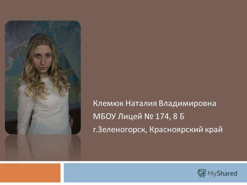 Клемюк Наталия Владимировна МБОУ Лицей 174, 8 Б г. Зеленогорск, Красноярский край