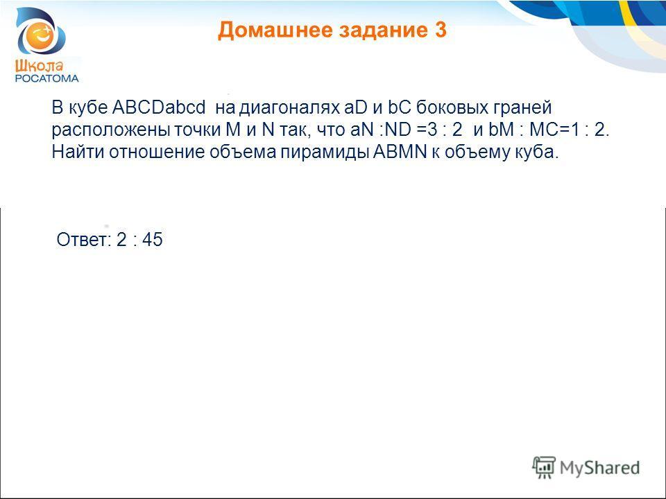Домашнее задание 3 В кубе ABCDabcd на диагоналях aD и bC боковых граней расположены точки M и N так, что aN :ND =3 : 2 и bM : MC=1 : 2. Найти отношение объема пирамиды ABMN к объему куба. Ответ: 2 : 45