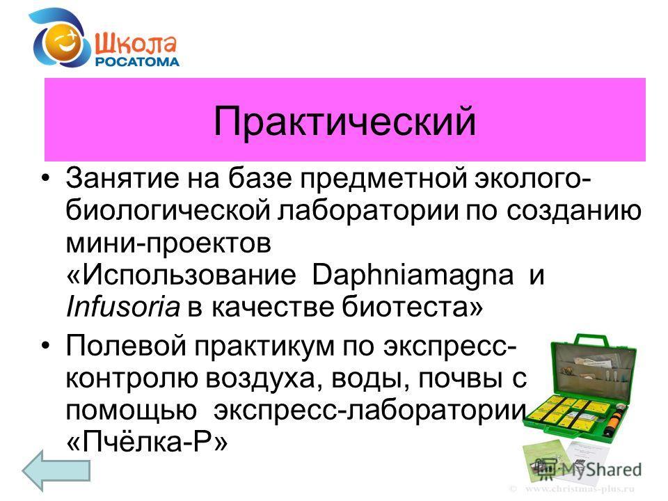 Практический Занятие на базе предметной эколого- биологической лаборатории по созданию мини-проектов «Использование Daphniamagna и Infusoria в качестве биотеста» Полевой практикум по экспресс- контролю воздуха, воды, почвы с помощью экспресс-лаборато