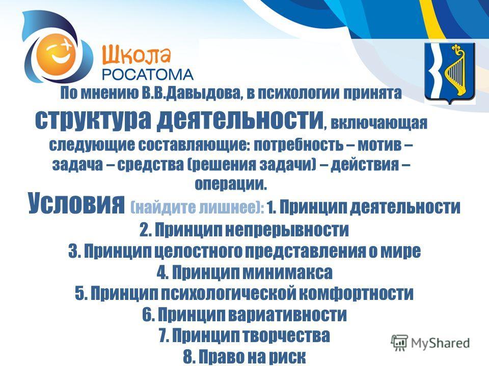По мнению В.В.Давыдова, в психологии принята структура деятельности, включающая следующие составляющие: потребность – мотив – задача – средства (решения задачи) – действия – операции. Условия (найдите лишнее): 1. Принцип деятельности 2. Принцип непре