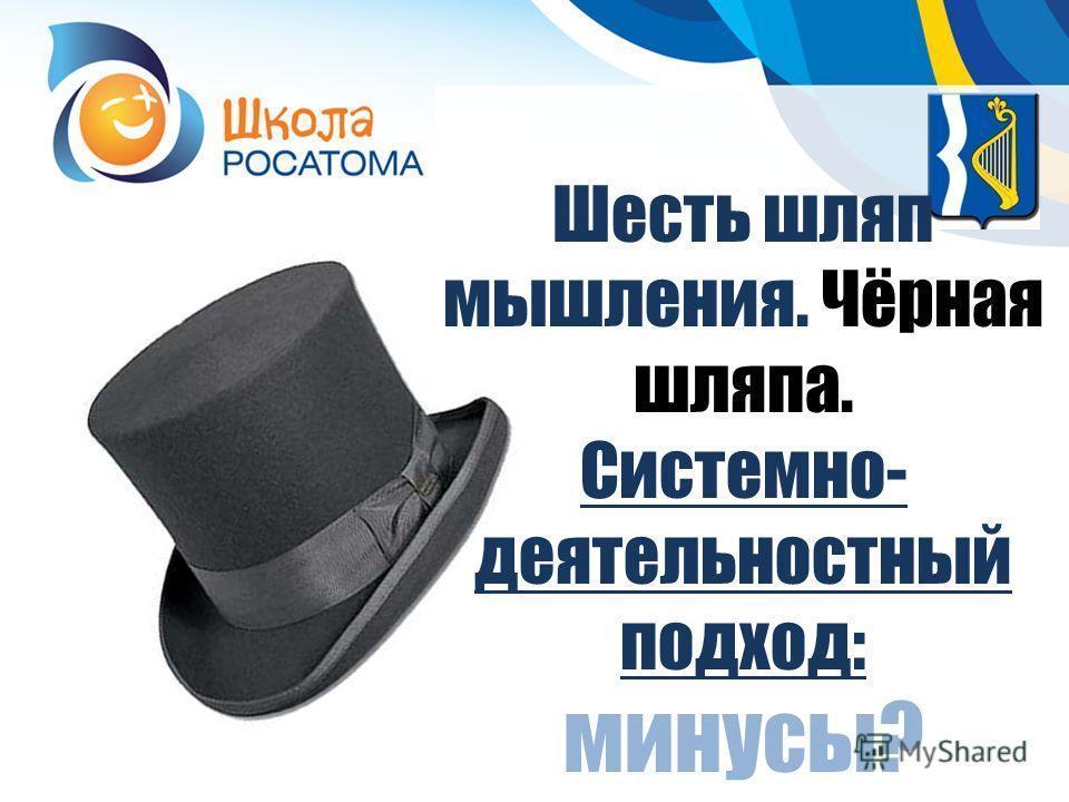 Шесть шляп мышления. Чёрная шляпа. Системно- деятельностный подход: минусы?