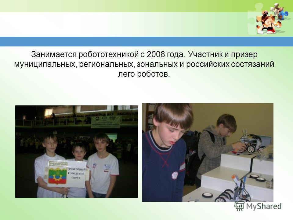 Занимается робототехникой с 2008 года. Участник и призер муниципальных, региональных, зональных и российских состязаний лего роботов.