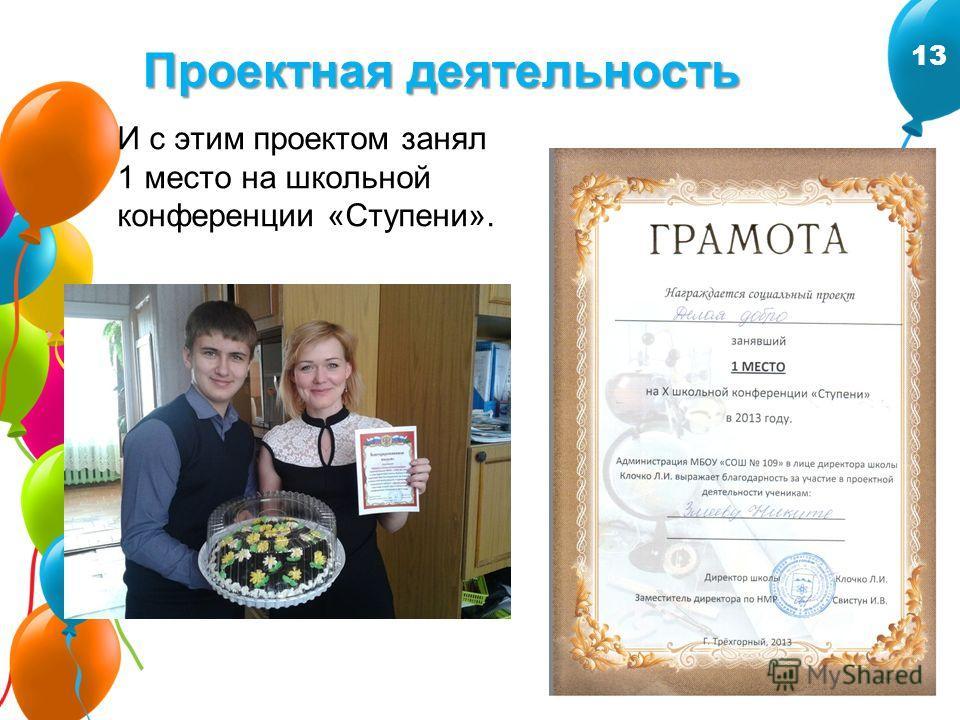 Проектная деятельность И с этим проектом занял 1 место на школьной конференции «Ступени». 13