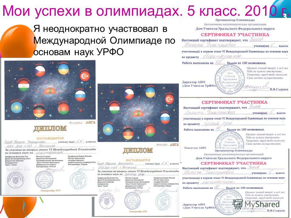 3 Я неоднократно участвовал в Международной Олимпиаде по основам наук УРФО Мои успехи в олимпиадах. 5 класс. 2010 г.