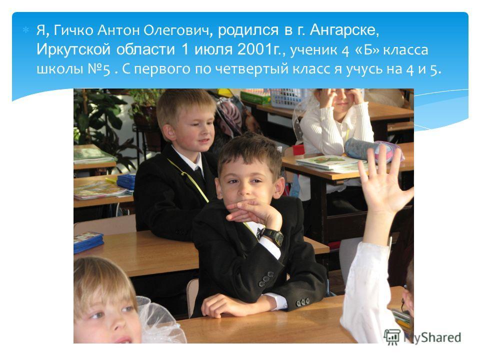 Я, Гичко Антон Олегович, родился в г. Ангарске, Иркутской области 1 июля 2001г., ученик 4 « Б» класса школы 5. С первого по четвертый класс я учусь на 4 и 5.