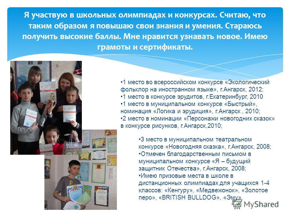 Я участвую в школьных олимпиадах и конкурсах. Считаю, что таким образом я повышаю свои знания и умения. Стараюсь получить высокие баллы. Мне нравится узнавать новое. Имею грамоты и сертификаты. 1 место во всероссийском конкурсе «Экологический фолькло