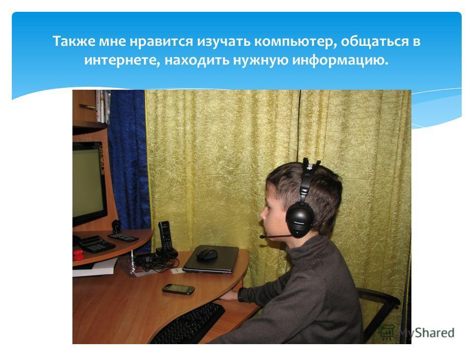 Также мне нравится изучать компьютер, общаться в интернете, находить нужную информацию.