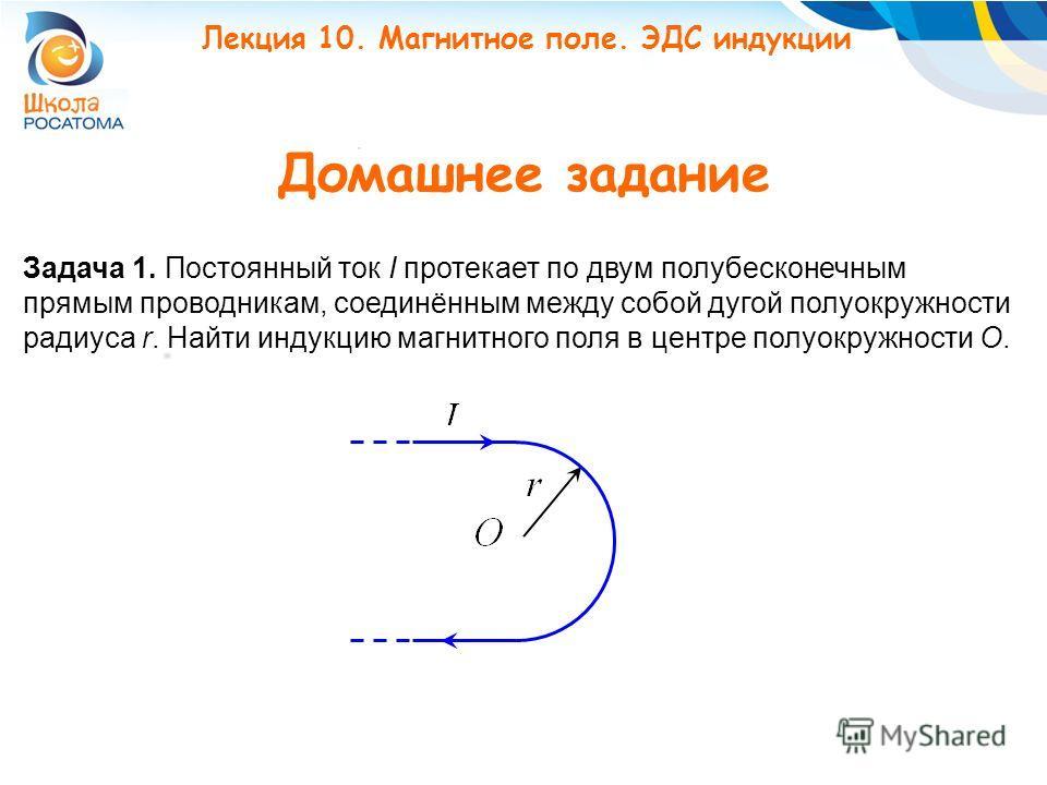 Домашнее задание Задача 1. Постоянный ток I протекает по двум полубесконечным прямым проводникам, соединённым между собой дугой полуокружности радиуса r. Найти индукцию магнитного поля в центре полуокружности О. Лекция 10. Магнитное поле. ЭДС индукци