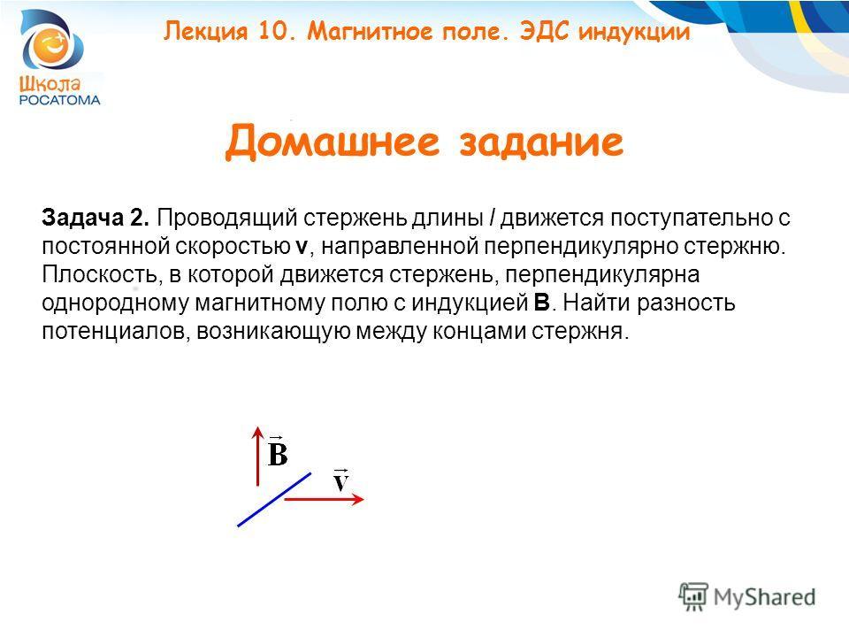Домашнее задание Задача 2. Проводящий стержень длины l движется поступательно с постоянной скоростью v, направленной перпендикулярно стержню. Плоскость, в которой движется стержень, перпендикулярна однородному магнитному полю с индукцией B. Найти раз
