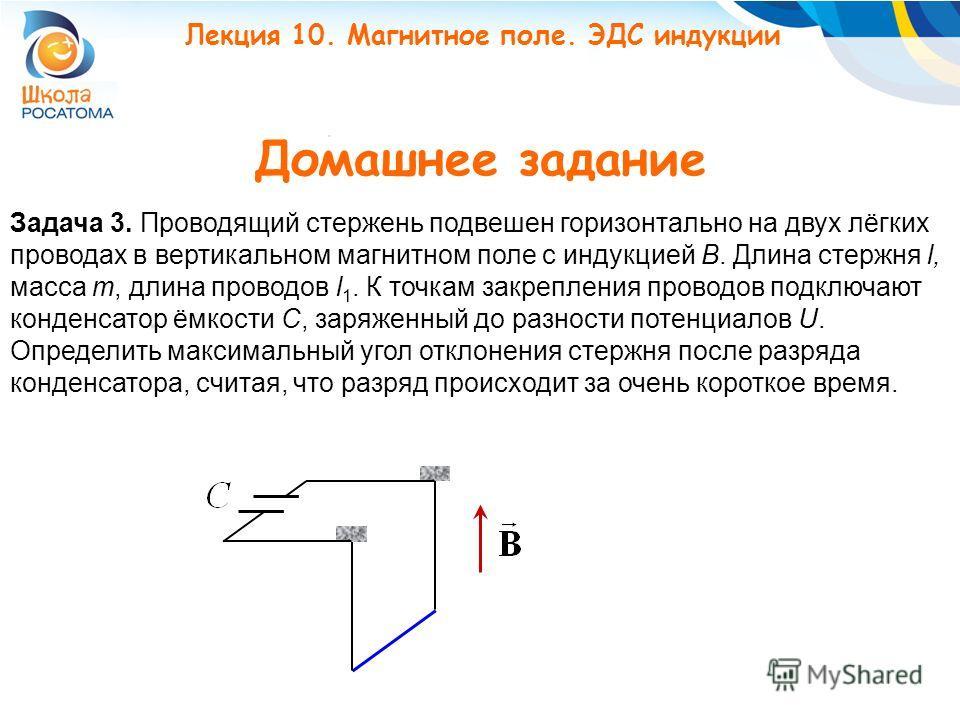 Домашнее задание Задача 3. Проводящий стержень подвешен горизонтально на двух лёгких проводах в вертикальном магнитном поле с индукцией B. Длина стержня l, масса m, длина проводов l 1. К точкам закрепления проводов подключают конденсатор ёмкости C, з